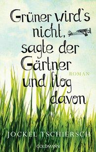 Grüner wird's nicht, sagte der Gärtner und flog davon, Jockel Tschiersch, Goldmann 2015
